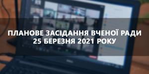 Планове засідання вченої ради 25 березня 2021 року